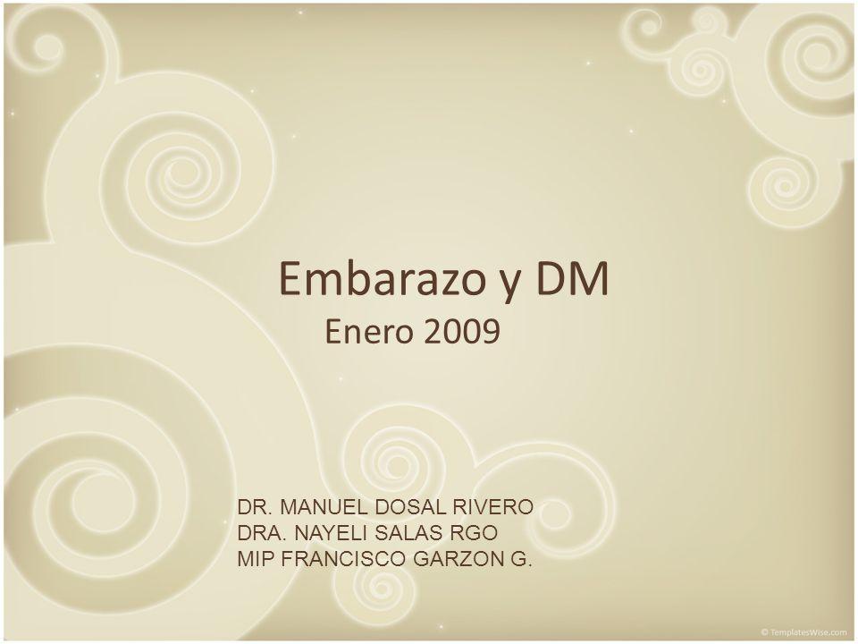 Embarazo y DM Enero 2009 DR. MANUEL DOSAL RIVERO DRA. NAYELI SALAS RGO MIP FRANCISCO GARZON G.