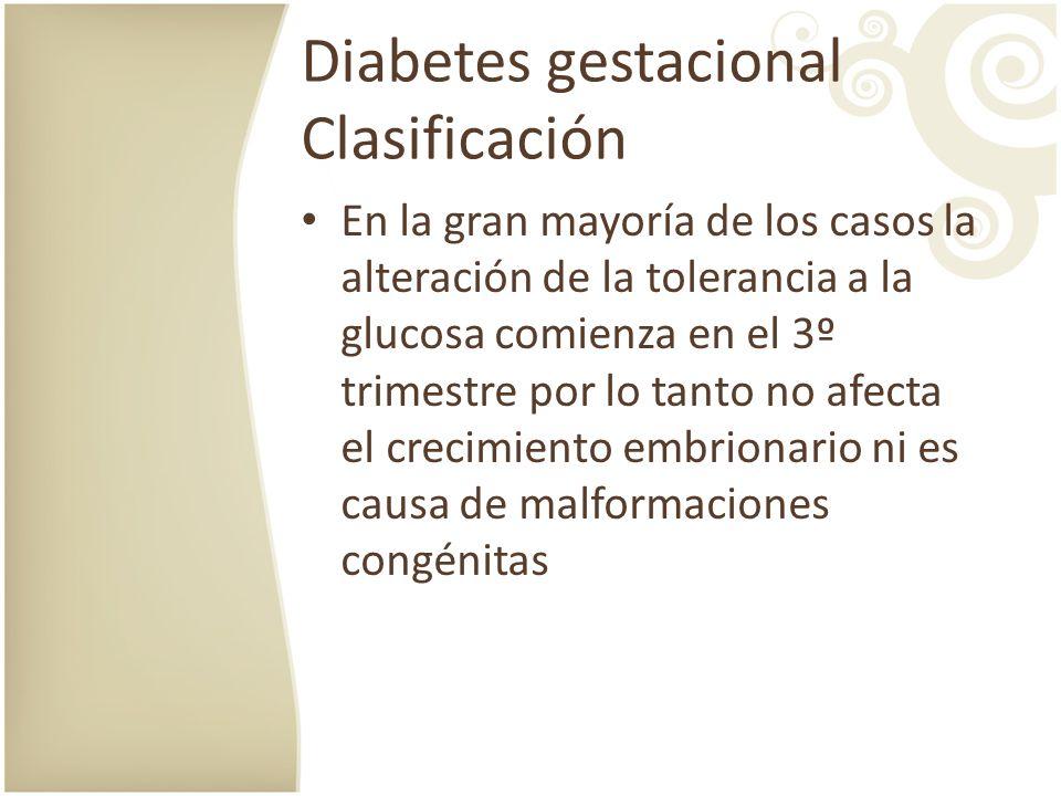Diabetes gestacional Clasificación En la gran mayoría de los casos la alteración de la tolerancia a la glucosa comienza en el 3º trimestre por lo tant