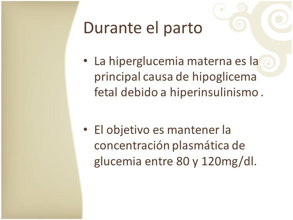 Durante el parto La hiperglucemia materna es la principal causa de hipoglicema fetal debido a hiperinsulinismo. El objetivo es mantener la concentraci
