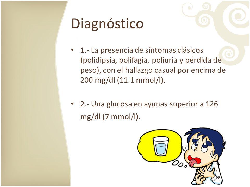 Diagnóstico 1.- La presencia de síntomas clásicos (polidipsia, polifagia, poliuria y pérdida de peso), con el hallazgo casual por encima de 200 mg/dl