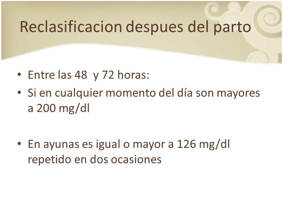 Reclasificacion despues del parto Entre las 48 y 72 horas: Si en cualquier momento del día son mayores a 200 mg/dl En ayunas es igual o mayor a 126 mg