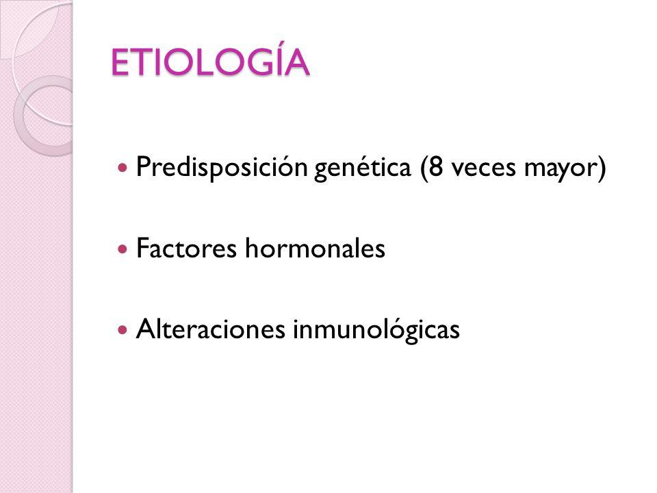 ETIOLOGÍA Predisposición genética (8 veces mayor) Factores hormonales Alteraciones inmunológicas