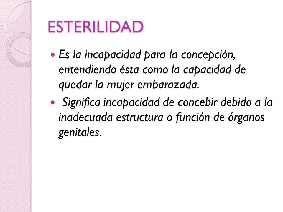 ESTERILIDAD Es la incapacidad para la concepción, entendiendo ésta como la capacidad de quedar la mujer embarazada. Significa incapacidad de concebir