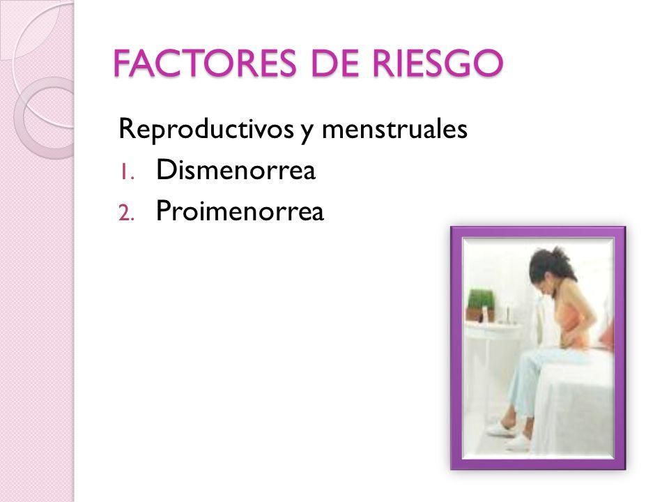 FACTORES DE RIESGO Reproductivos y menstruales 1. Dismenorrea 2. Proimenorrea
