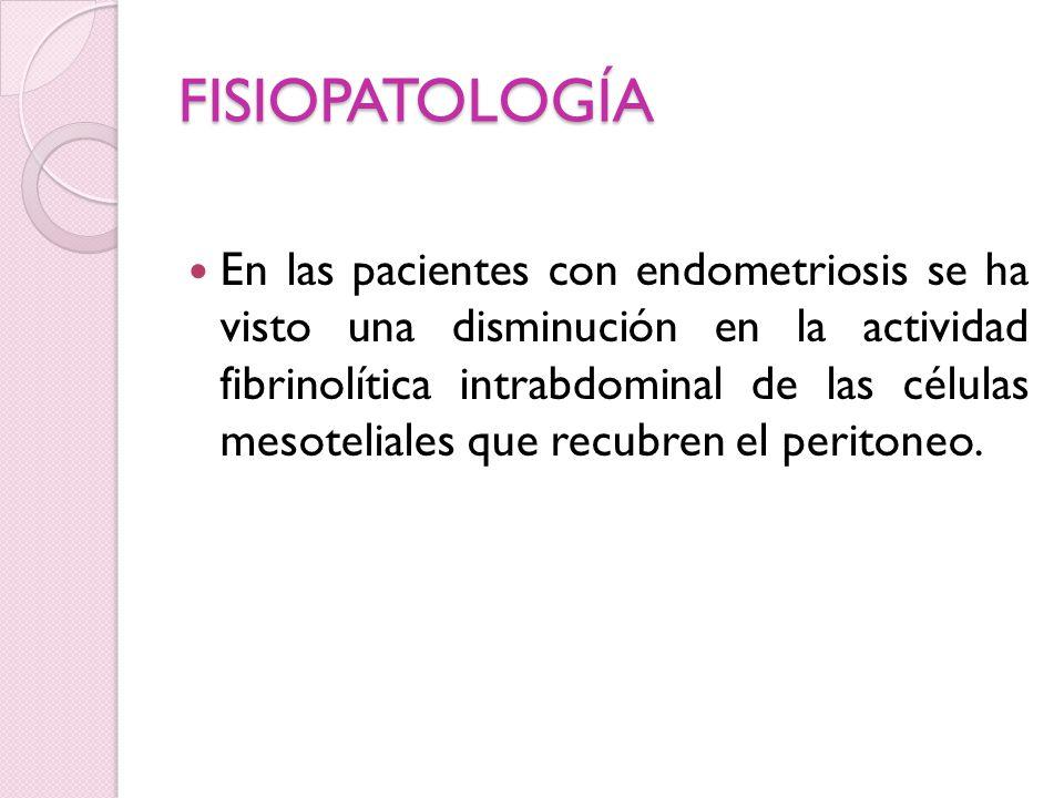 FISIOPATOLOGÍA En las pacientes con endometriosis se ha visto una disminución en la actividad fibrinolítica intrabdominal de las células mesoteliales