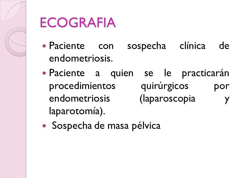 ECOGRAFIA Paciente con sospecha clínica de endometriosis. Paciente a quien se le practicarán procedimientos quirúrgicos por endometriosis (laparoscopi