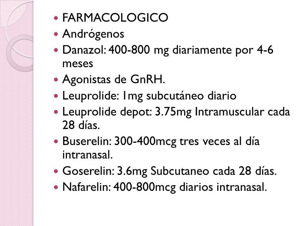 FARMACOLOGICO Andrógenos Danazol: 400-800 mg diariamente por 4-6 meses Agonistas de GnRH. Leuprolide: 1mg subcutáneo diario Leuprolide depot: 3.75mg I