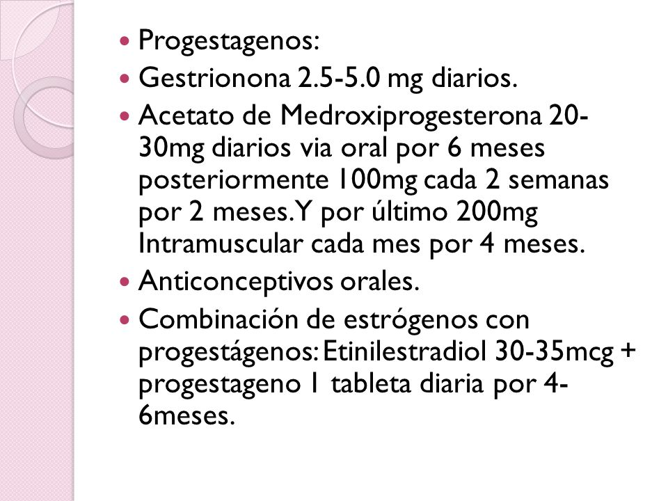 Progestagenos: Gestrionona 2.5-5.0 mg diarios. Acetato de Medroxiprogesterona 20- 30mg diarios via oral por 6 meses posteriormente 100mg cada 2 semana