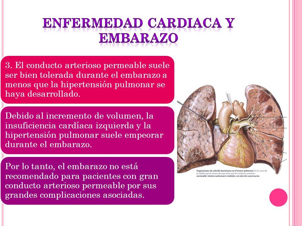 3. El conducto arterioso permeable suele ser bien tolerada durante el embarazo a menos que la hipertensión pulmonar se haya desarrollado. Debido al in