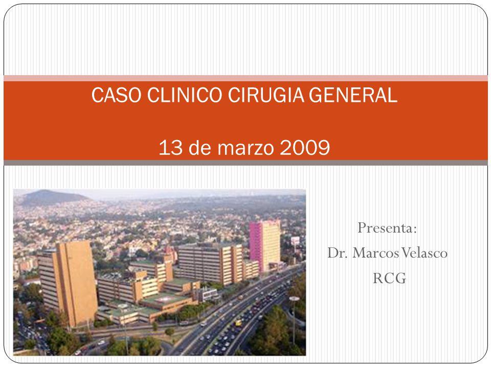 Presenta: Dr. Marcos Velasco RCG CASO CLINICO CIRUGIA GENERAL 13 de marzo 2009
