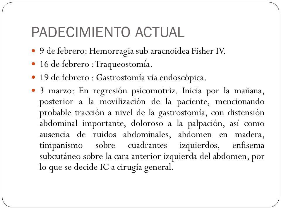 PADECIMIENTO ACTUAL 9 de febrero: Hemorragia sub aracnoidea Fisher IV. 16 de febrero : Traqueostomía. 19 de febrero : Gastrostomía vía endoscópica. 3