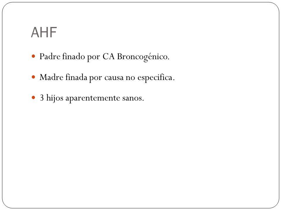AHF Padre finado por CA Broncogénico. Madre finada por causa no especifica. 3 hijos aparentemente sanos.