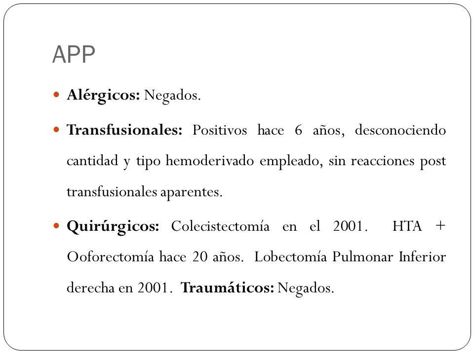 APP Alérgicos: Negados. Transfusionales: Positivos hace 6 años, desconociendo cantidad y tipo hemoderivado empleado, sin reacciones post transfusional
