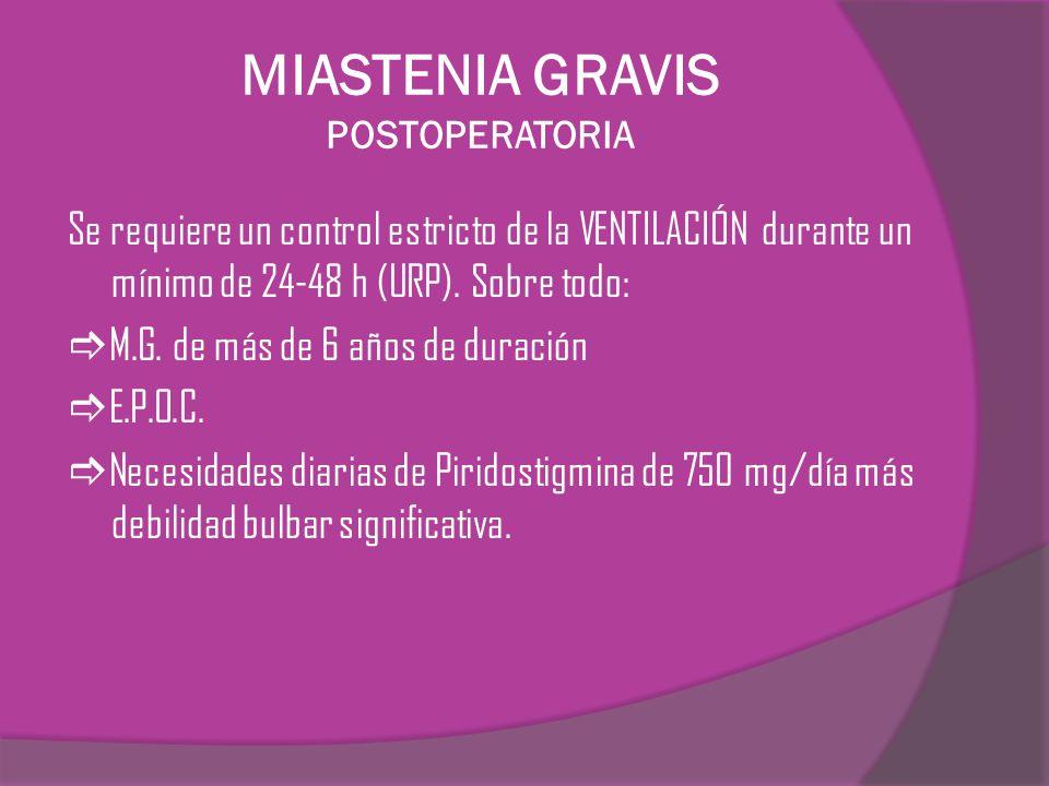 MIASTENIA GRAVIS POSTOPERATORIA Se requiere un control estricto de la VENTILACIÓN durante un mínimo de 24-48 h (URP). Sobre todo: M.G. de más de 6 año