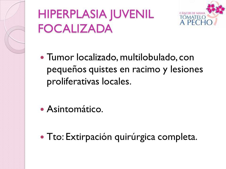 HIPERPLASIA JUVENIL FOCALIZADA Tumor localizado, multilobulado, con pequeños quistes en racimo y lesiones proliferativas locales. Asintomático. Tto: E