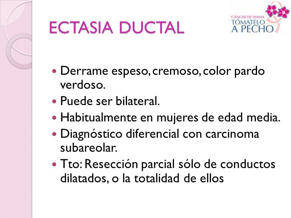 ECTASIA DUCTAL Derrame espeso, cremoso, color pardo verdoso. Puede ser bilateral. Habitualmente en mujeres de edad media. Diagnóstico diferencial con