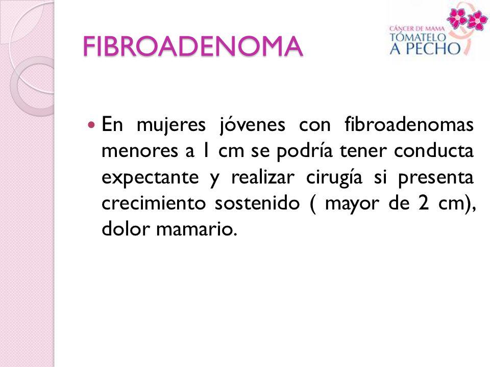FIBROADENOMA En mujeres jóvenes con fibroadenomas menores a 1 cm se podría tener conducta expectante y realizar cirugía si presenta crecimiento sosten
