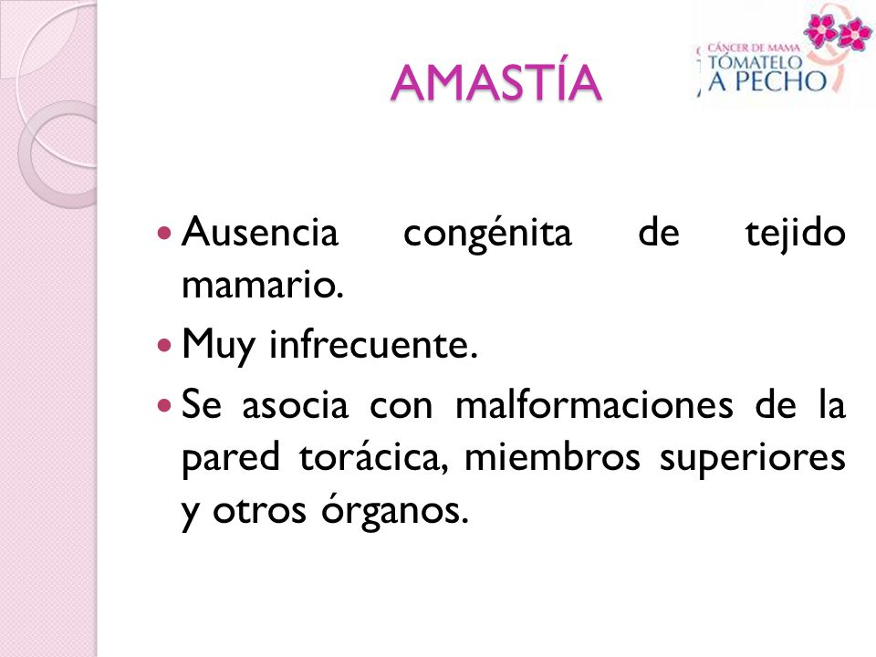 AMASTÍA Ausencia congénita de tejido mamario. Muy infrecuente. Se asocia con malformaciones de la pared torácica, miembros superiores y otros órganos.