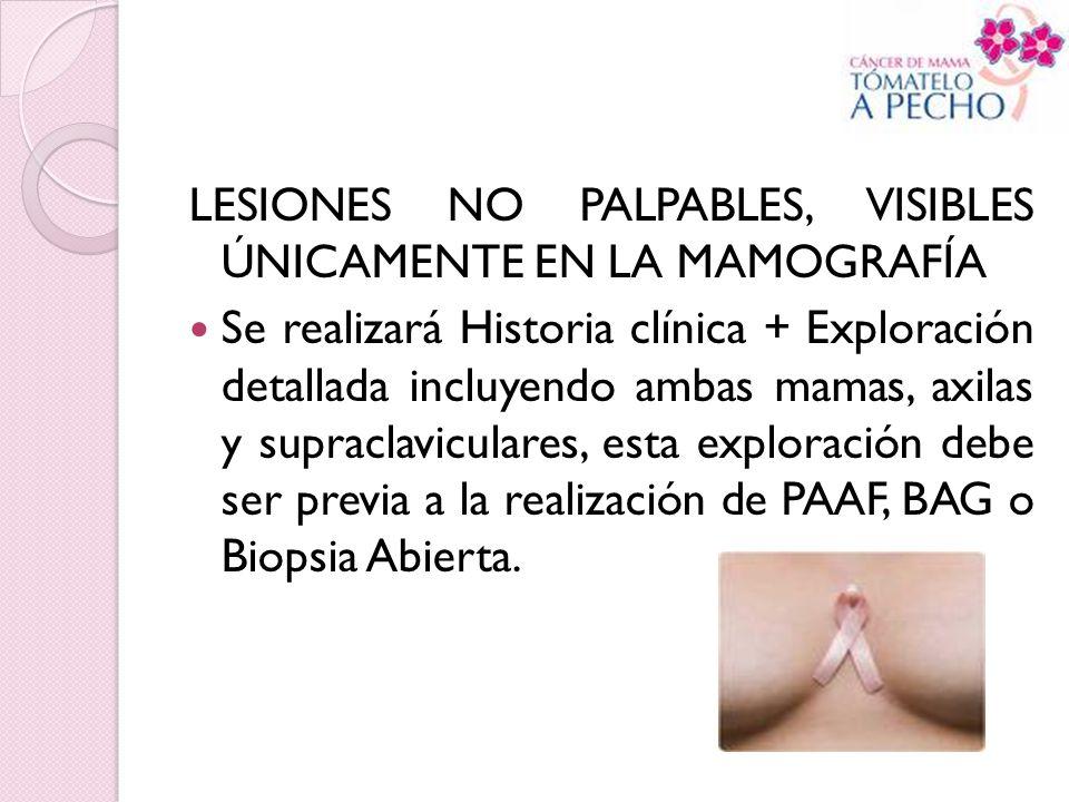 LESIONES NO PALPABLES, VISIBLES ÚNICAMENTE EN LA MAMOGRAFÍA Se realizará Historia clínica + Exploración detallada incluyendo ambas mamas, axilas y sup