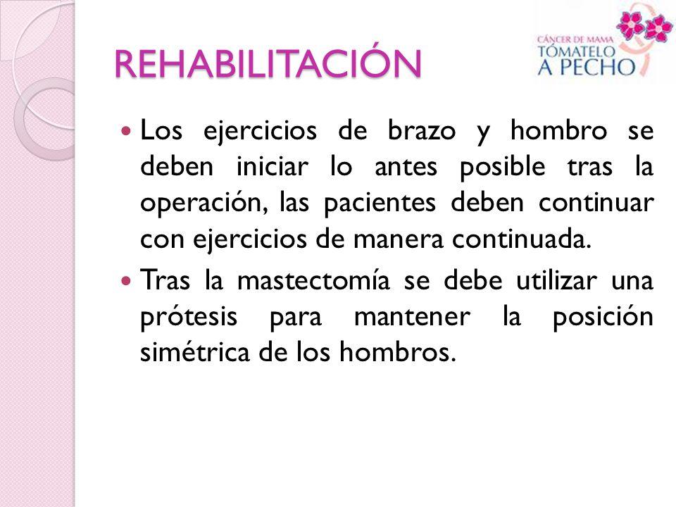 REHABILITACIÓN Los ejercicios de brazo y hombro se deben iniciar lo antes posible tras la operación, las pacientes deben continuar con ejercicios de m
