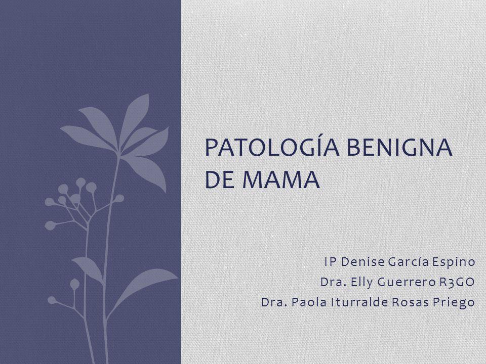 IP Denise García Espino Dra. Elly Guerrero R3GO Dra. Paola Iturralde Rosas Priego PATOLOGÍA BENIGNA DE MAMA