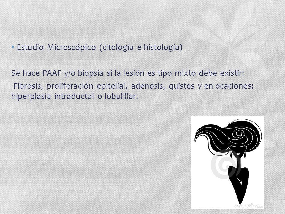 Estudio Microscópico (citología e histología) Se hace PAAF y/o biopsia si la lesión es tipo mixto debe existir: Fibrosis, proliferación epitelial, ade