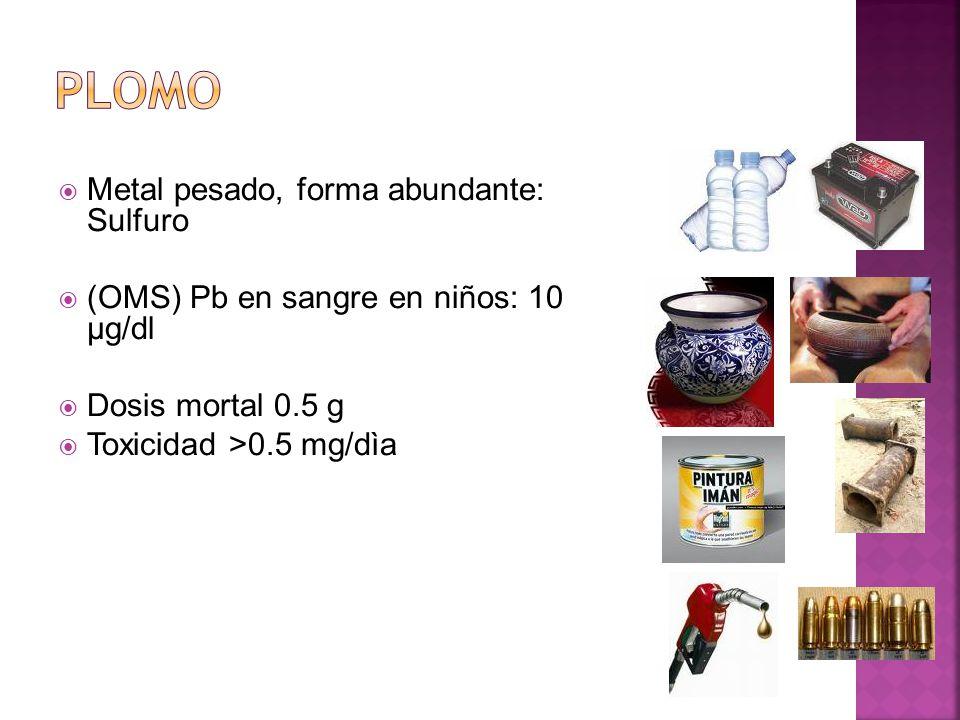Metal pesado, forma abundante: Sulfuro (OMS) Pb en sangre en niños: 10 µg/dl Dosis mortal 0.5 g Toxicidad >0.5 mg/dìa