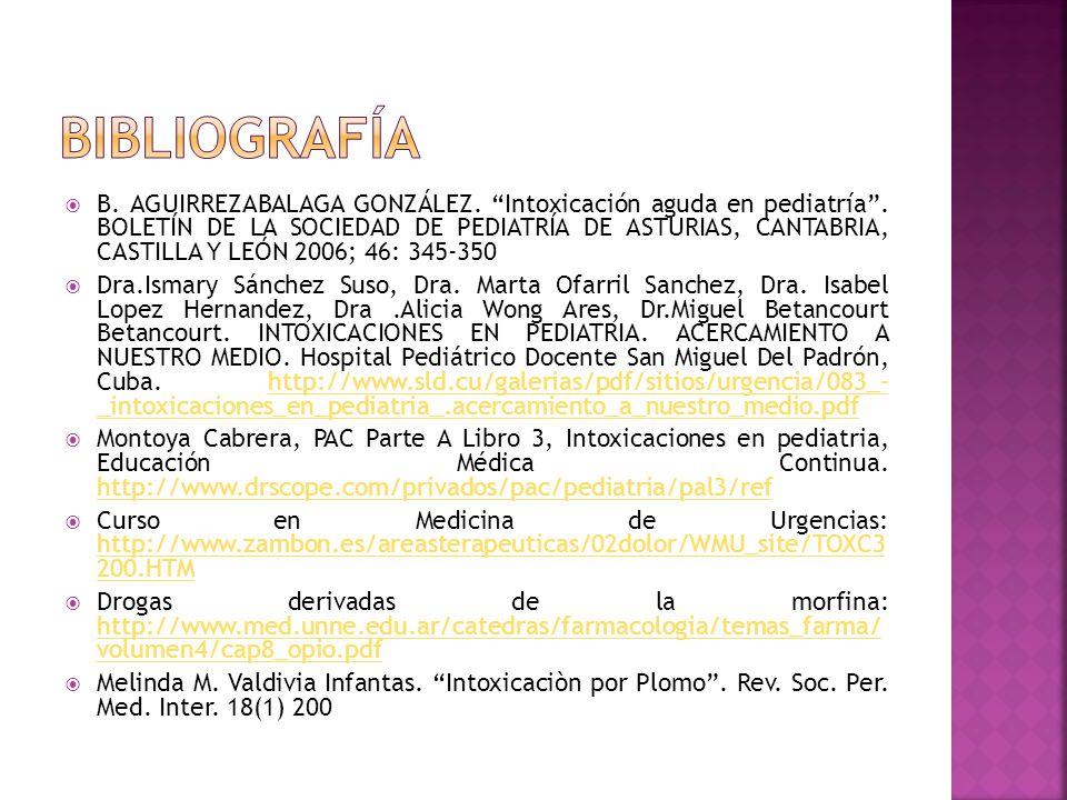 B. AGUIRREZABALAGA GONZÁLEZ. Intoxicación aguda en pediatría. BOLETÍN DE LA SOCIEDAD DE PEDIATRÍA DE ASTURIAS, CANTABRIA, CASTILLA Y LEÓN 2006; 46: 34