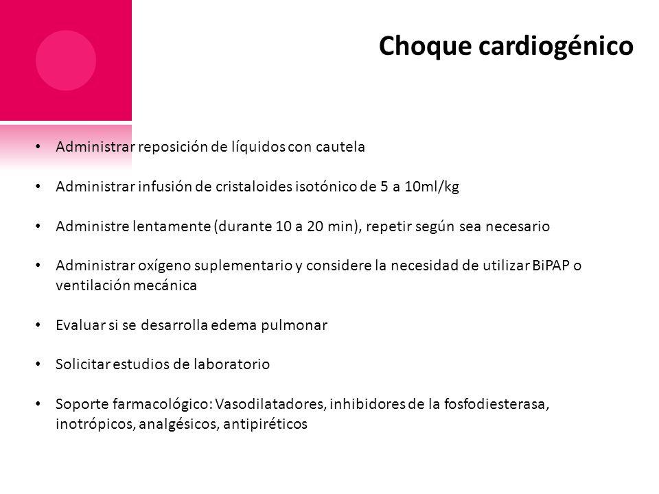 Choque cardiogénico Administrar reposición de líquidos con cautela Administrar infusión de cristaloides isotónico de 5 a 10ml/kg Administre lentamente