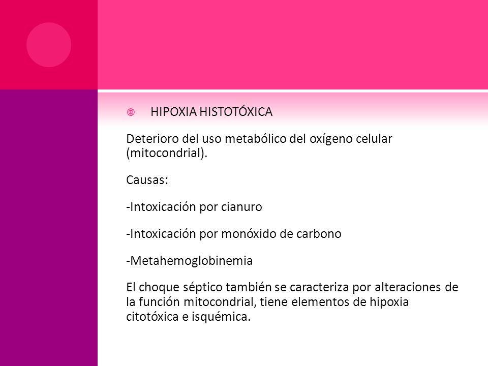 HIPOXIA HISTOTÓXICA Deterioro del uso metabólico del oxígeno celular (mitocondrial). Causas: -Intoxicación por cianuro -Intoxicación por monóxido de c