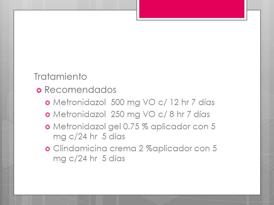 Tratamiento Recomendados Metronidazol 500 mg VO c/ 12 hr 7 días Metronidazol 250 mg VO c/ 8 hr 7 días Metronidazol gel 0.75 % aplicador con 5 mg c/24