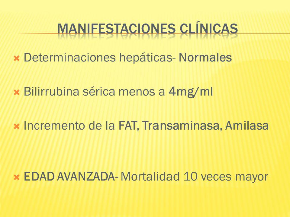 Determinaciones hepáticas- Normales Bilirrubina sérica menos a 4mg/ml Incremento de la FAT, Transaminasa, Amilasa EDAD AVANZADA- Mortalidad 10 veces m