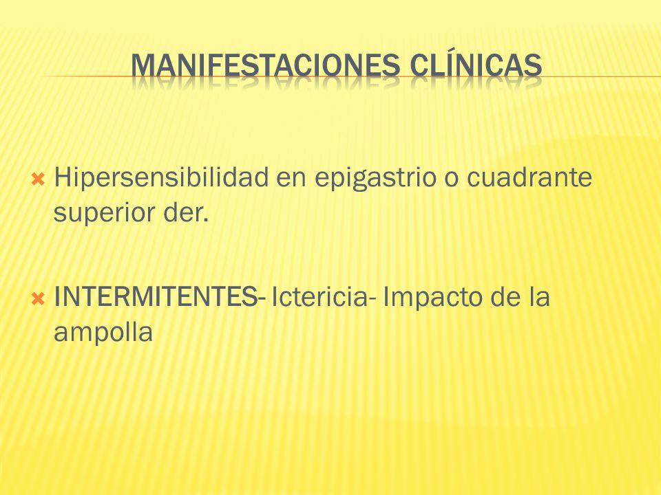 Hipersensibilidad en epigastrio o cuadrante superior der. INTERMITENTES- Ictericia- Impacto de la ampolla