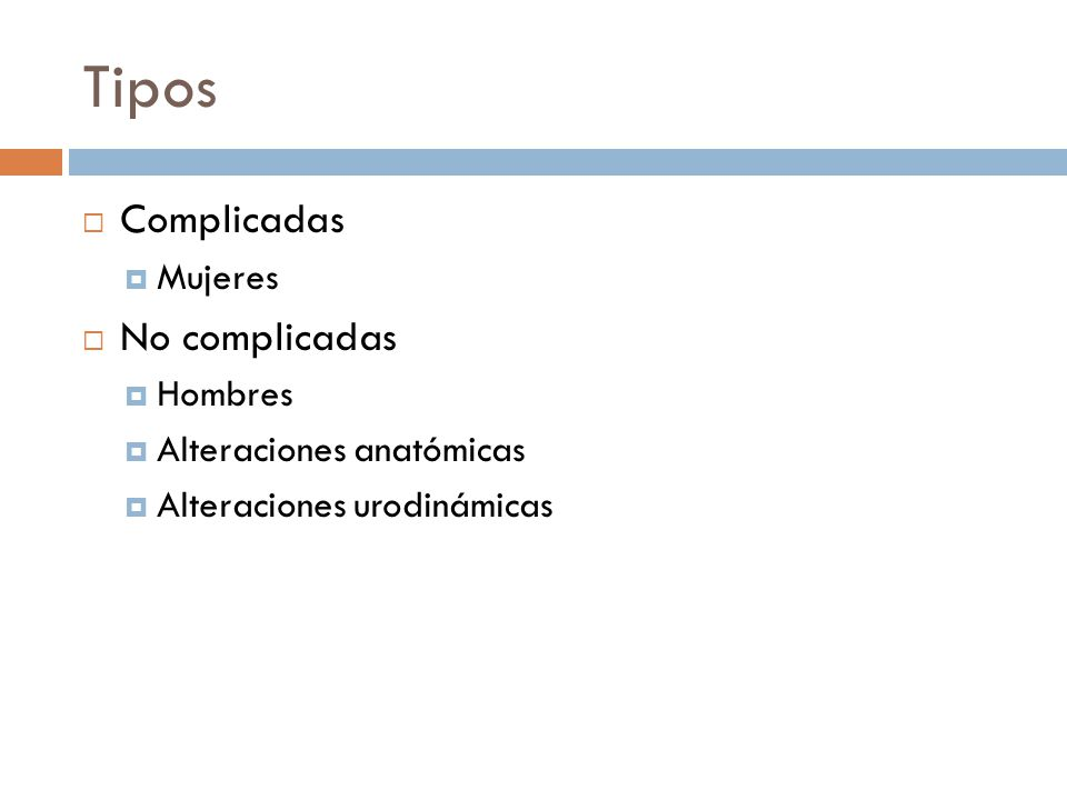 Tipos Complicadas Mujeres No complicadas Hombres Alteraciones anatómicas Alteraciones urodinámicas
