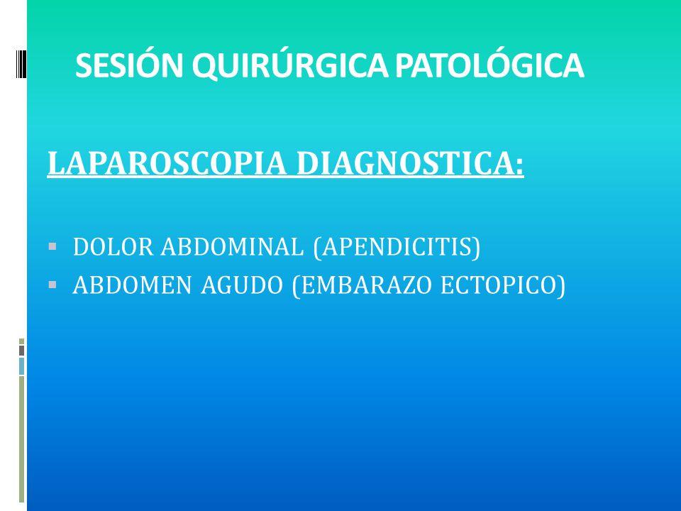 SESIÓN QUIRÚRGICA PATOLÓGICA LAPAROSCOPIA DIAGNOSTICA: DOLOR ABDOMINAL (APENDICITIS) ABDOMEN AGUDO (EMBARAZO ECTOPICO)