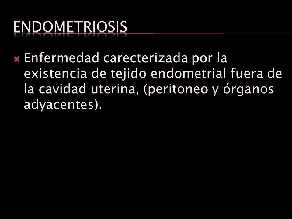 Enfermedad carecterizada por la existencia de tejido endometrial fuera de la cavidad uterina, (peritoneo y órganos adyacentes).
