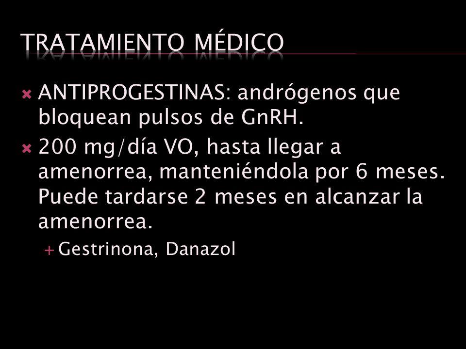 ANTIPROGESTINAS: andrógenos que bloquean pulsos de GnRH. 200 mg/día VO, hasta llegar a amenorrea, manteniéndola por 6 meses. Puede tardarse 2 meses en