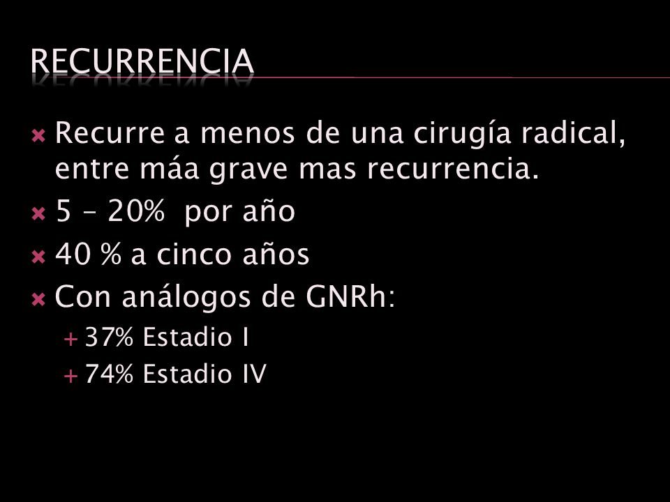 Recurre a menos de una cirugía radical, entre máa grave mas recurrencia. 5 – 20% por año 40 % a cinco años Con análogos de GNRh: 37% Estadio I 74% Est