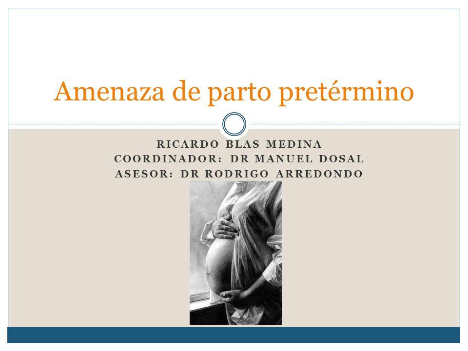 RICARDO BLAS MEDINA COORDINADOR: DR MANUEL DOSAL ASESOR: DR RODRIGO ARREDONDO Amenaza de parto pretérmino