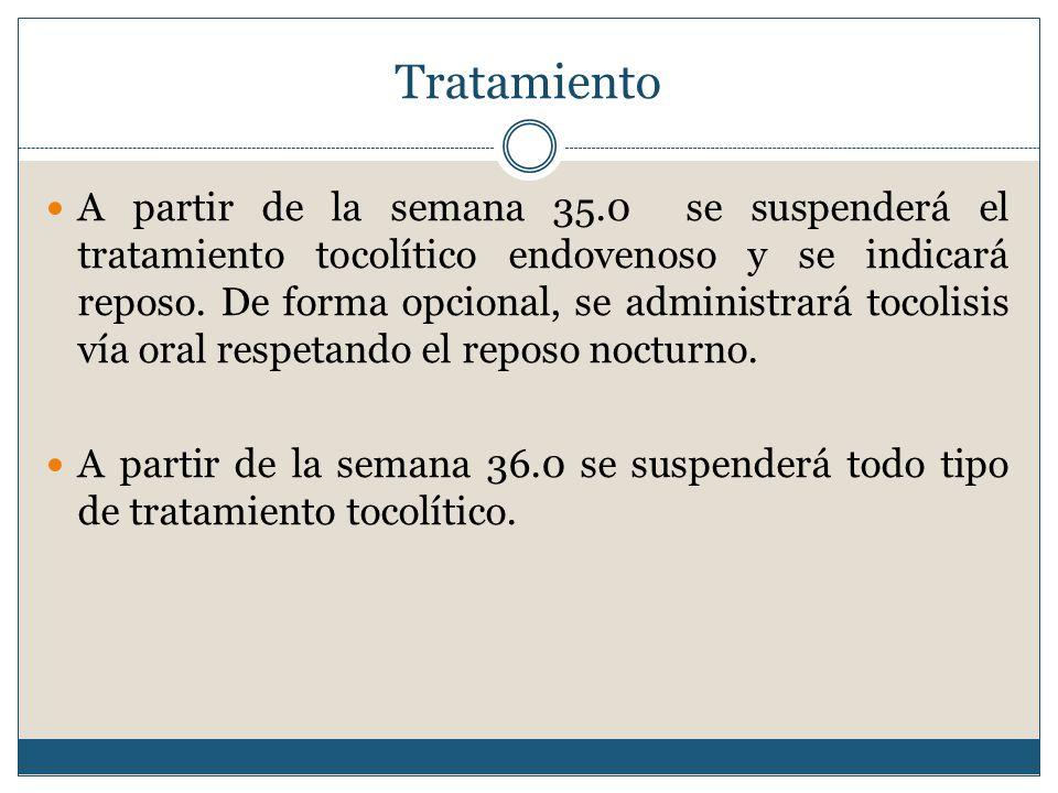 Tratamiento A partir de la semana 35.0 se suspenderá el tratamiento tocolítico endovenoso y se indicará reposo.
