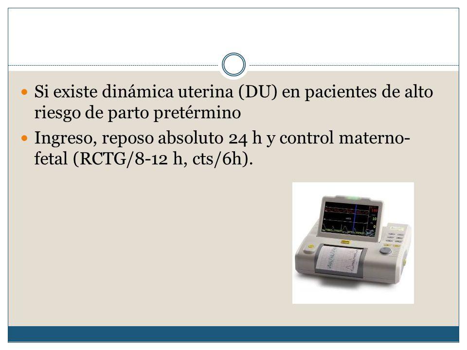 Si existe dinámica uterina (DU) en pacientes de alto riesgo de parto pretérmino Ingreso, reposo absoluto 24 h y control materno- fetal (RCTG/8-12 h, cts/6h).