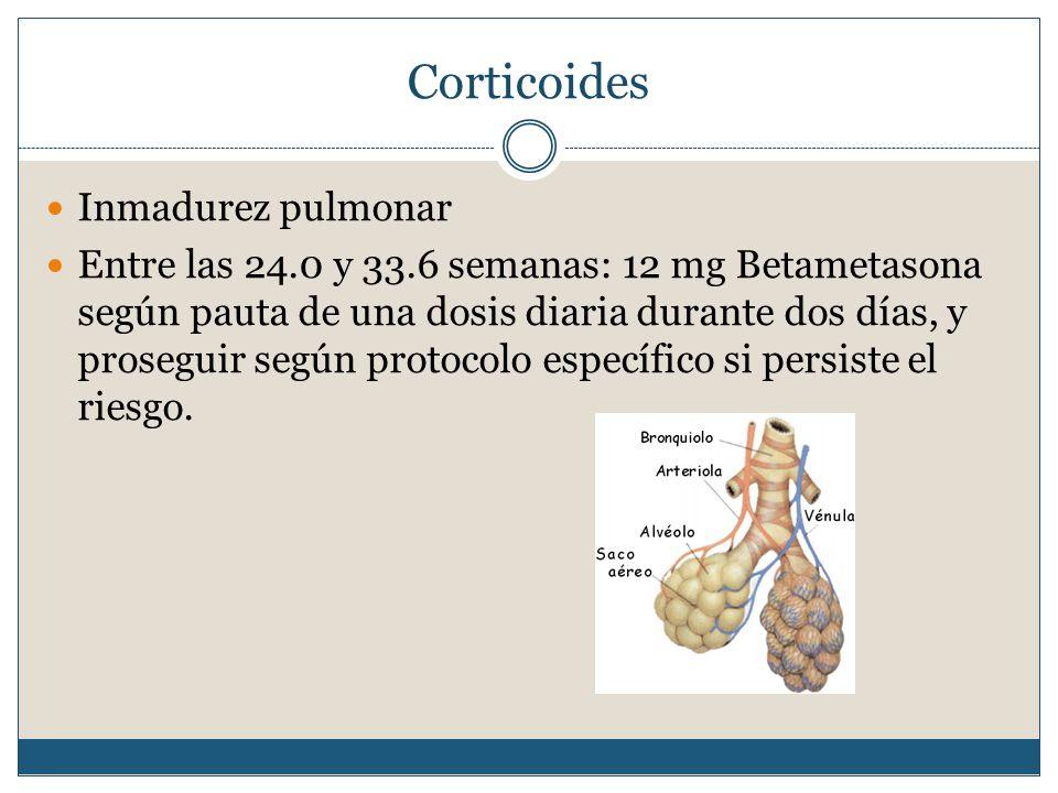 Corticoides Inmadurez pulmonar Entre las 24.0 y 33.6 semanas: 12 mg Betametasona según pauta de una dosis diaria durante dos días, y proseguir según protocolo específico si persiste el riesgo.
