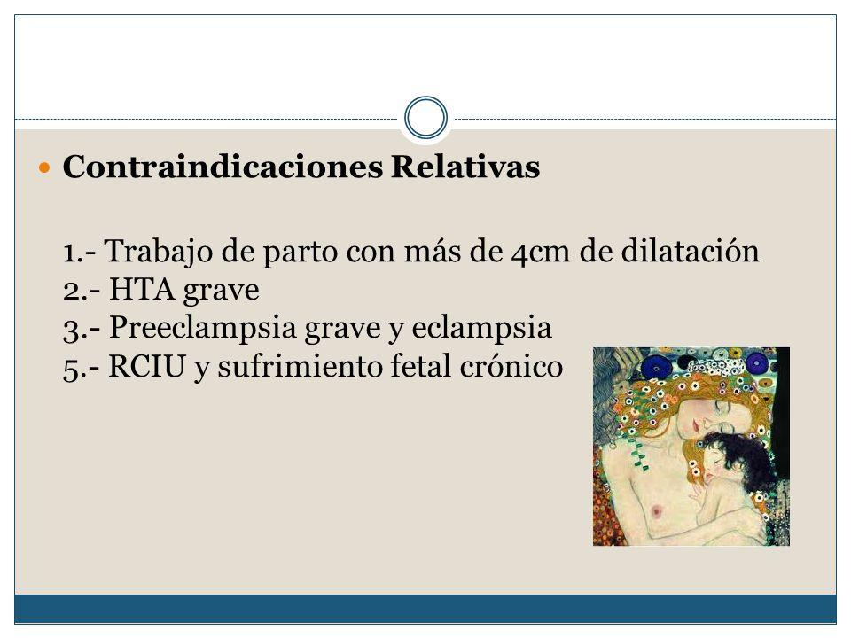 Contraindicaciones Relativas 1.- Trabajo de parto con más de 4cm de dilatación 2.- HTA grave 3.- Preeclampsia grave y eclampsia 5.- RCIU y sufrimiento fetal crónico