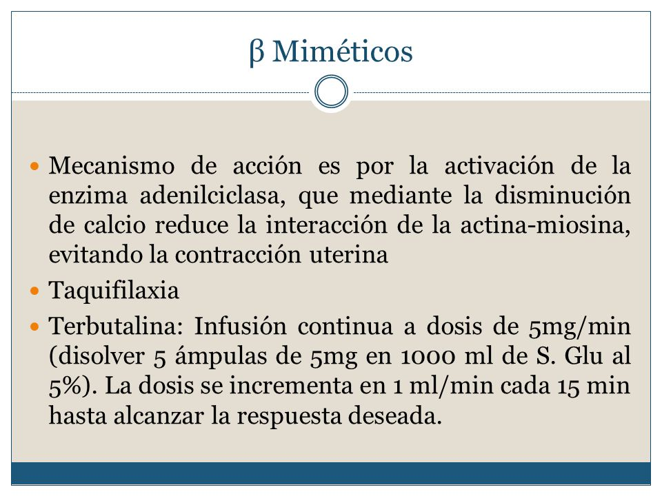 β Miméticos Mecanismo de acción es por la activación de la enzima adenilciclasa, que mediante la disminución de calcio reduce la interacción de la actina-miosina, evitando la contracción uterina Taquifilaxia Terbutalina: Infusión continua a dosis de 5mg/min (disolver 5 ámpulas de 5mg en 1000 ml de S.