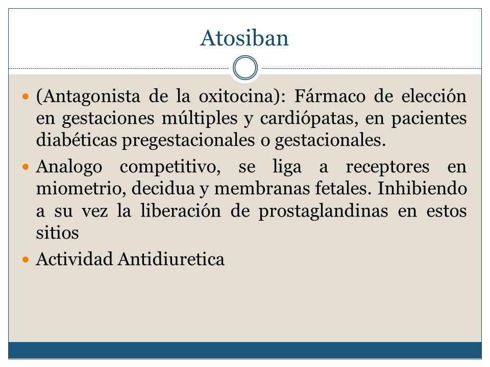 Atosiban (Antagonista de la oxitocina): Fármaco de elección en gestaciones múltiples y cardiópatas, en pacientes diabéticas pregestacionales o gestacionales.