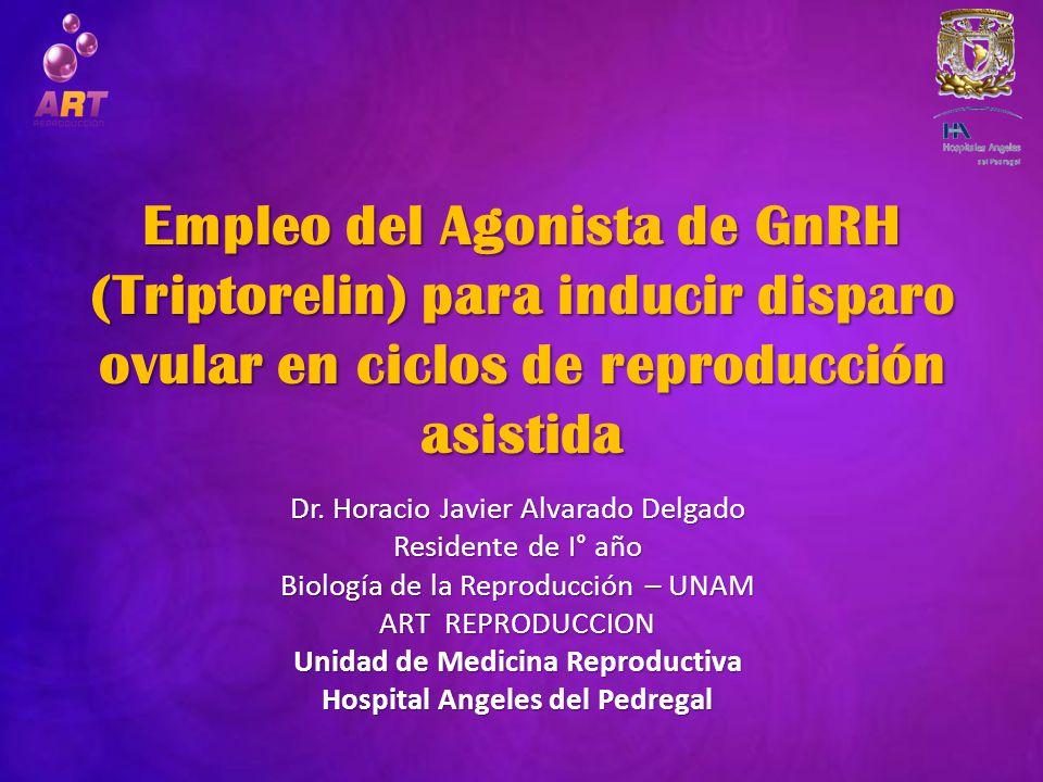 Empleo del Agonista de GnRH (Triptorelin) para inducir disparo ovular en ciclos de reproducción asistida Dr. Horacio Javier Alvarado Delgado Residente