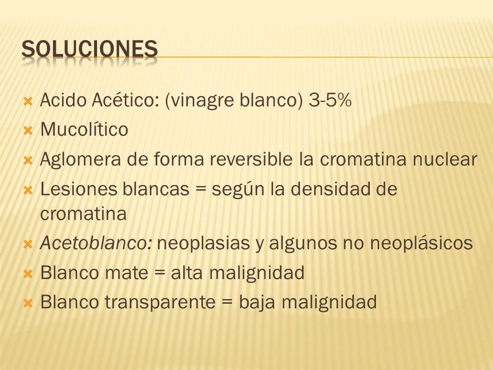 Acido Acético: (vinagre blanco) 3-5% Mucolítico Aglomera de forma reversible la cromatina nuclear Lesiones blancas = según la densidad de cromatina Ac
