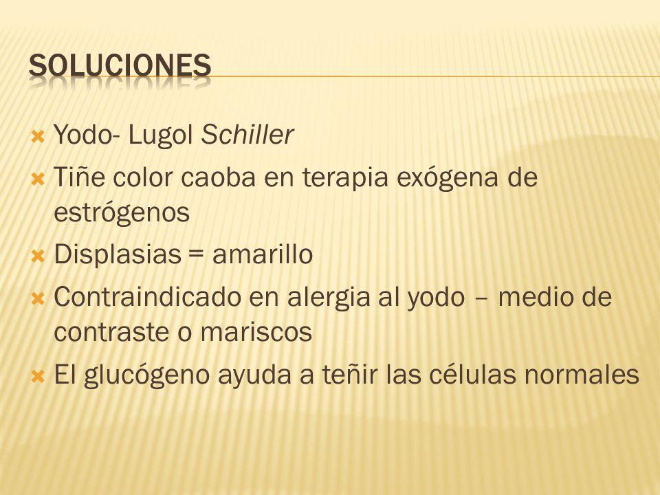 Yodo- Lugol Schiller Tiñe color caoba en terapia exógena de estrógenos Displasias = amarillo Contraindicado en alergia al yodo – medio de contraste o