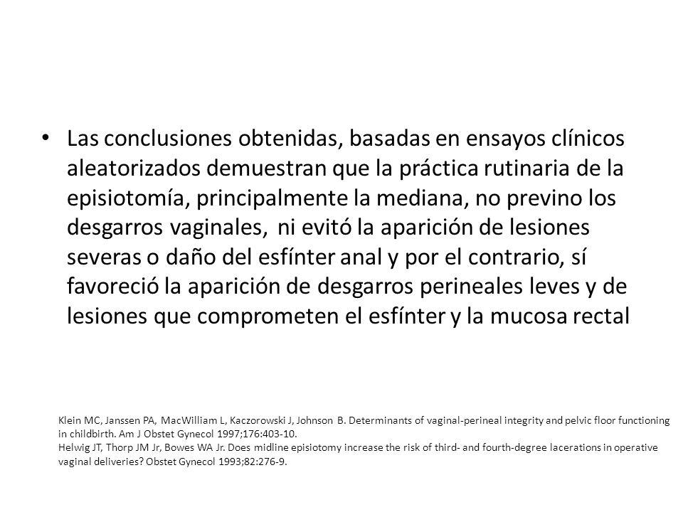 Las conclusiones obtenidas, basadas en ensayos clínicos aleatorizados demuestran que la práctica rutinaria de la episiotomía, principalmente la mediana, no previno los desgarros vaginales, ni evitó la aparición de lesiones severas o daño del esfínter anal y por el contrario, sí favoreció la aparición de desgarros perineales leves y de lesiones que comprometen el esfínter y la mucosa rectal Klein MC, Janssen PA, MacWilliam L, Kaczorowski J, Johnson B.