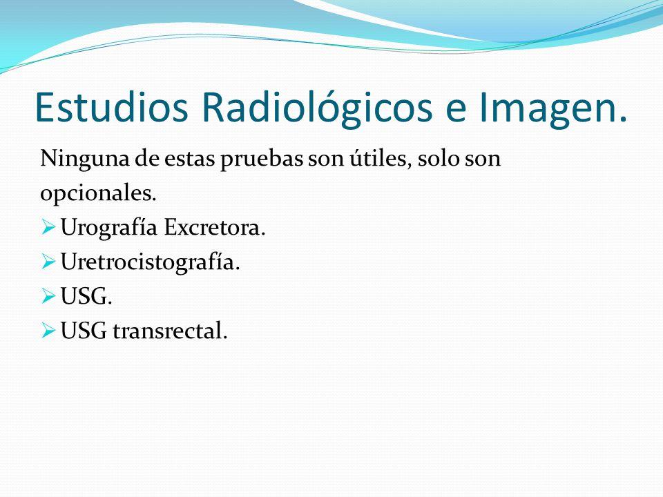Estudios Radiológicos e Imagen. Ninguna de estas pruebas son útiles, solo son opcionales. Urografía Excretora. Uretrocistografía. USG. USG transrectal